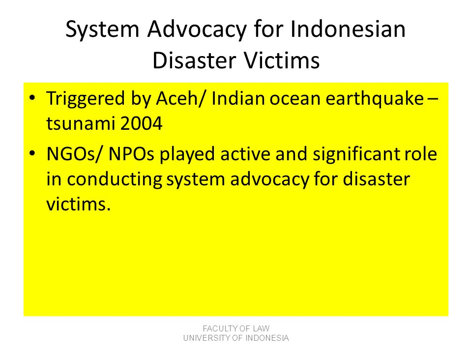 System Advocacy for Indonesian Disaster Victims • Triggered by Aceh/ Indian ocean earthquake – tsunami 2004 • NGOs/ NPOs played active and significant