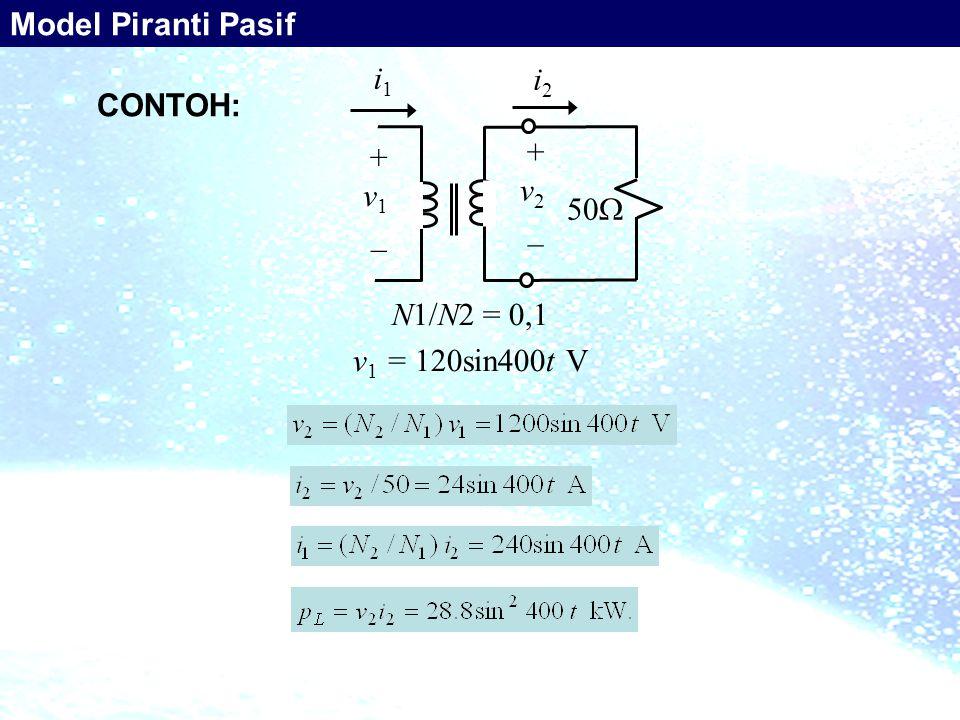 i1i1 i2i2 + v 1 _ + v 2 _ 50  N1/N2 = 0,1 v 1 = 120sin400t V CONTOH: Model Piranti Pasif
