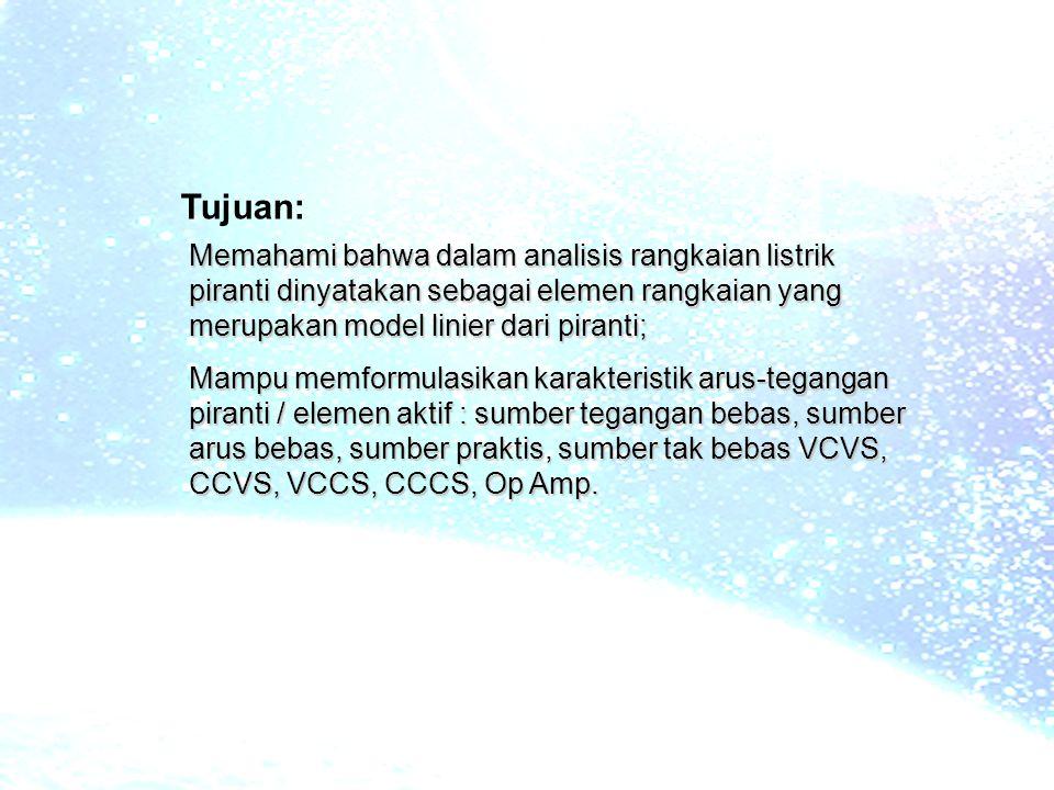 Memahami bahwa dalam analisis rangkaian listrik piranti dinyatakan sebagai elemen rangkaian yang merupakan model linier dari piranti; Mampu memformulasikan karakteristik arus-tegangan piranti / elemen aktif : sumber tegangan bebas, sumber arus bebas, sumber praktis, sumber tak bebas VCVS, CCVS, VCCS, CCCS, Op Amp.