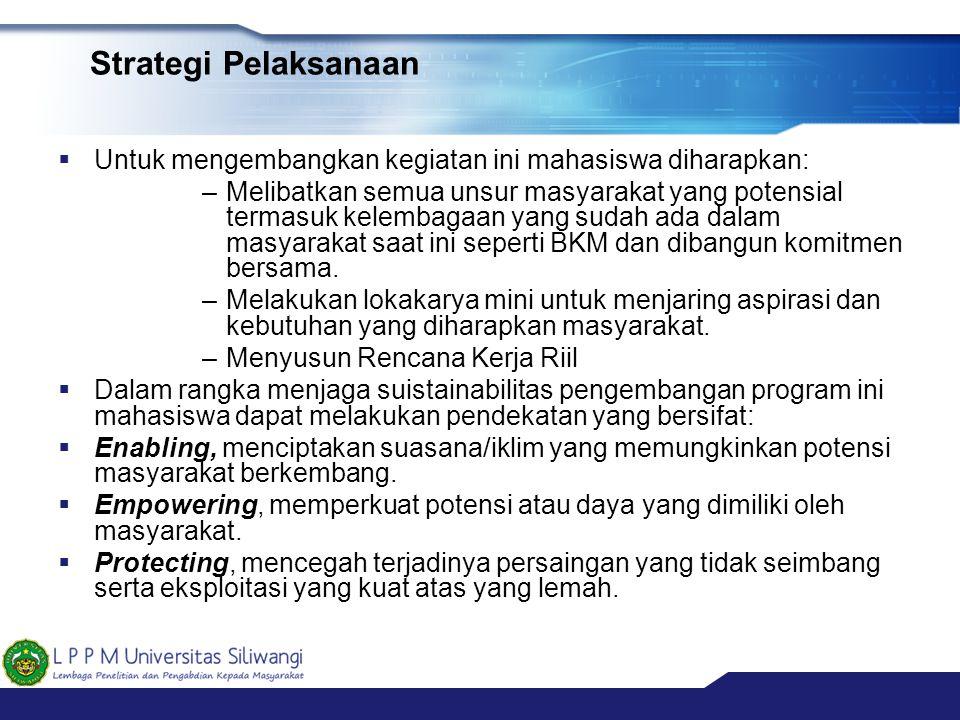 Strategi Pelaksanaan  Untuk mengembangkan kegiatan ini mahasiswa diharapkan: –Melibatkan semua unsur masyarakat yang potensial termasuk kelembagaan y