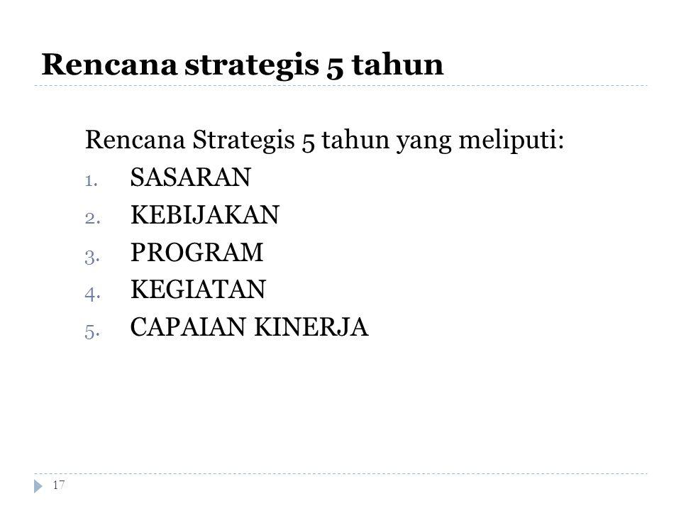 Rencana strategis 5 tahun 17 Rencana Strategis 5 tahun yang meliputi: 1. SASARAN 2. KEBIJAKAN 3. PROGRAM 4. KEGIATAN 5. CAPAIAN KINERJA