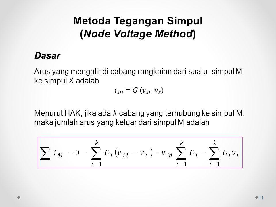 11 Dasar Arus yang mengalir di cabang rangkaian dari suatu simpul M ke simpul X adalah i MX = G (v M  v X ) Menurut HAK, jika ada k cabang yang terhubung ke simpul M, maka jumlah arus yang keluar dari simpul M adalah Metoda Tegangan Simpul (Node Voltage Method)