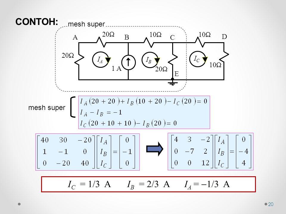 20 mesh super 10  1 A 20  10  20  10  AB C D E IAIA IBIB ICIC mesh super I C = 1/3 A I B = 2/3 A I A =  1/3 A CONTOH: