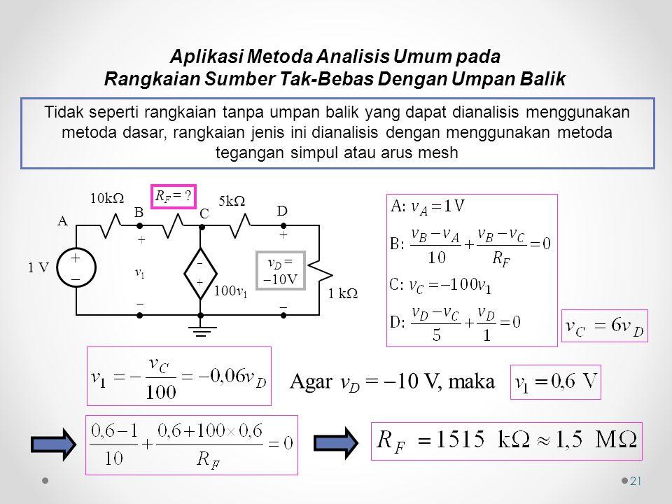 21 Aplikasi Metoda Analisis Umum pada Rangkaian Sumber Tak-Bebas Dengan Umpan Balik Tidak seperti rangkaian tanpa umpan balik yang dapat dianalisis menggunakan metoda dasar, rangkaian jenis ini dianalisis dengan menggunakan metoda tegangan simpul atau arus mesh Agar v D =  10 V, maka 1 k  100v 1 ++ ++ 10k  + v 1  1 V 5k  R F = .