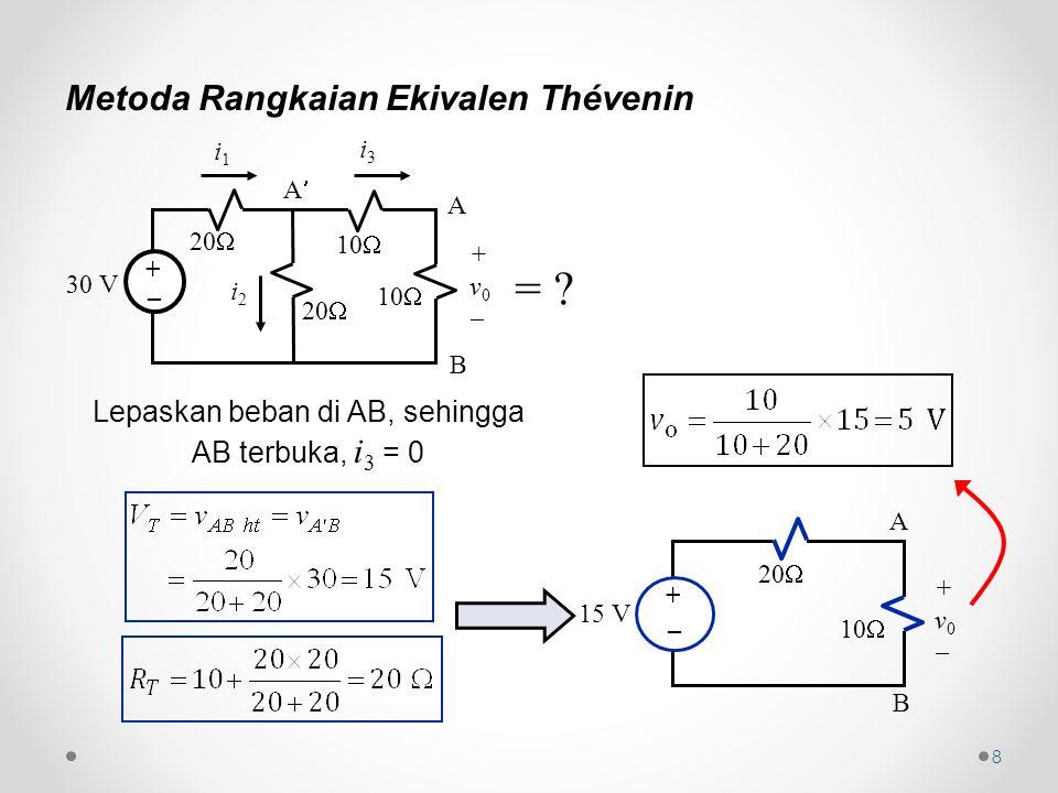 8 Metoda Rangkaian Ekivalen Thévenin i1i1 i3i3 30 V 20  10  i2i2 +v0+v0 + _ A B A Lepaskan beban di AB, sehingga AB terbuka, i 3 = 0 A B 15 V 20  10  +v0+v0 + _ =