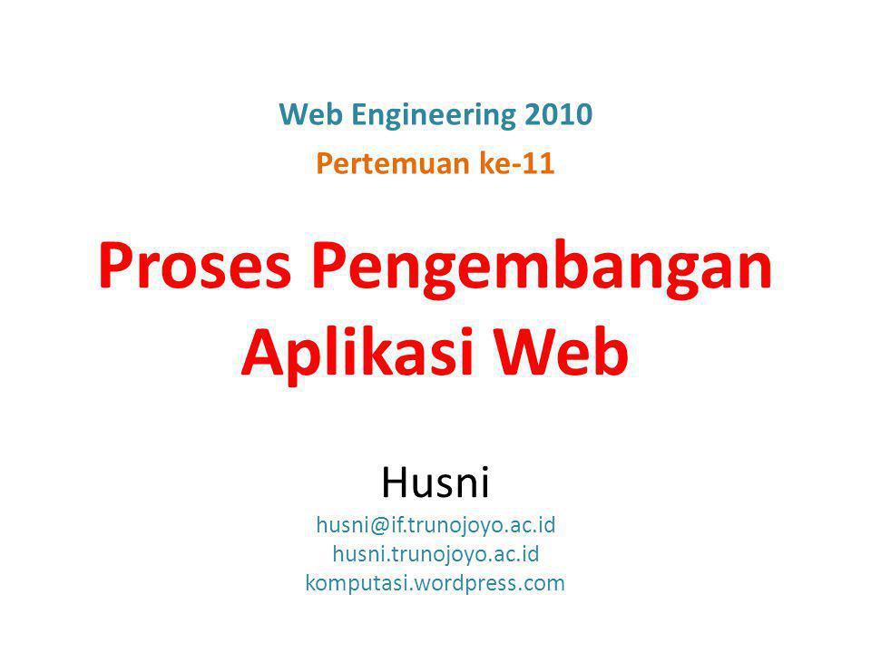 Proses Pengembangan Aplikasi Web Husni husni@if.trunojoyo.ac.id husni.trunojoyo.ac.id komputasi.wordpress.com Web Engineering 2010 Pertemuan ke-11