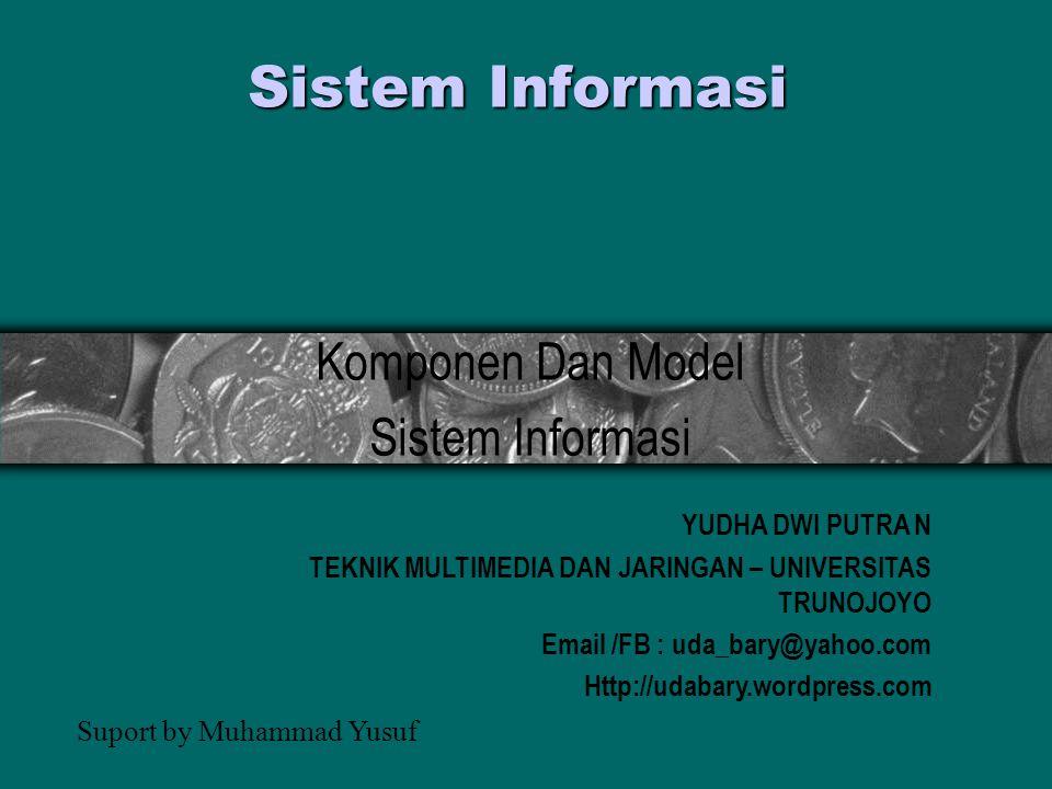 Sistem Informasi Komponen Dan Model Sistem Informasi YUDHA DWI PUTRA N TEKNIK MULTIMEDIA DAN JARINGAN – UNIVERSITAS TRUNOJOYO Email /FB : uda_bary@yahoo.com Http://udabary.wordpress.com Suport by Muhammad Yusuf
