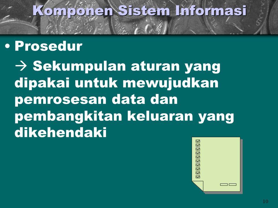 10 Komponen Sistem Informasi •Prosedur  Sekumpulan aturan yang dipakai untuk mewujudkan pemrosesan data dan pembangkitan keluaran yang dikehendaki