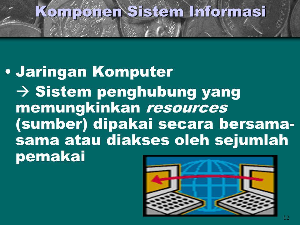 12 Komponen Sistem Informasi •Jaringan Komputer  Sistem penghubung yang memungkinkan resources (sumber) dipakai secara bersama- sama atau diakses oleh sejumlah pemakai