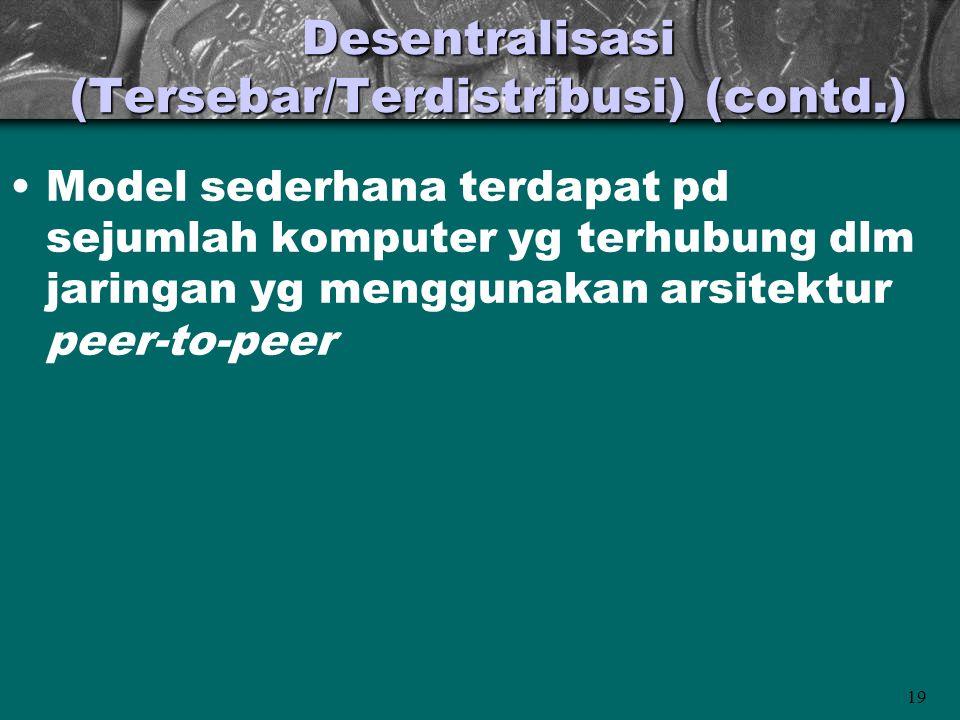 19 Desentralisasi (Tersebar/Terdistribusi) (contd.) •Model sederhana terdapat pd sejumlah komputer yg terhubung dlm jaringan yg menggunakan arsitektur peer-to-peer
