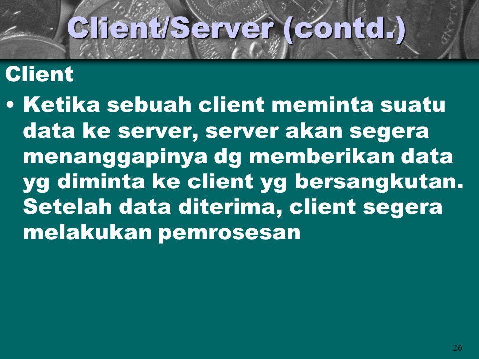 26 Client/Server (contd.) Client •Ketika sebuah client meminta suatu data ke server, server akan segera menanggapinya dg memberikan data yg diminta ke client yg bersangkutan.