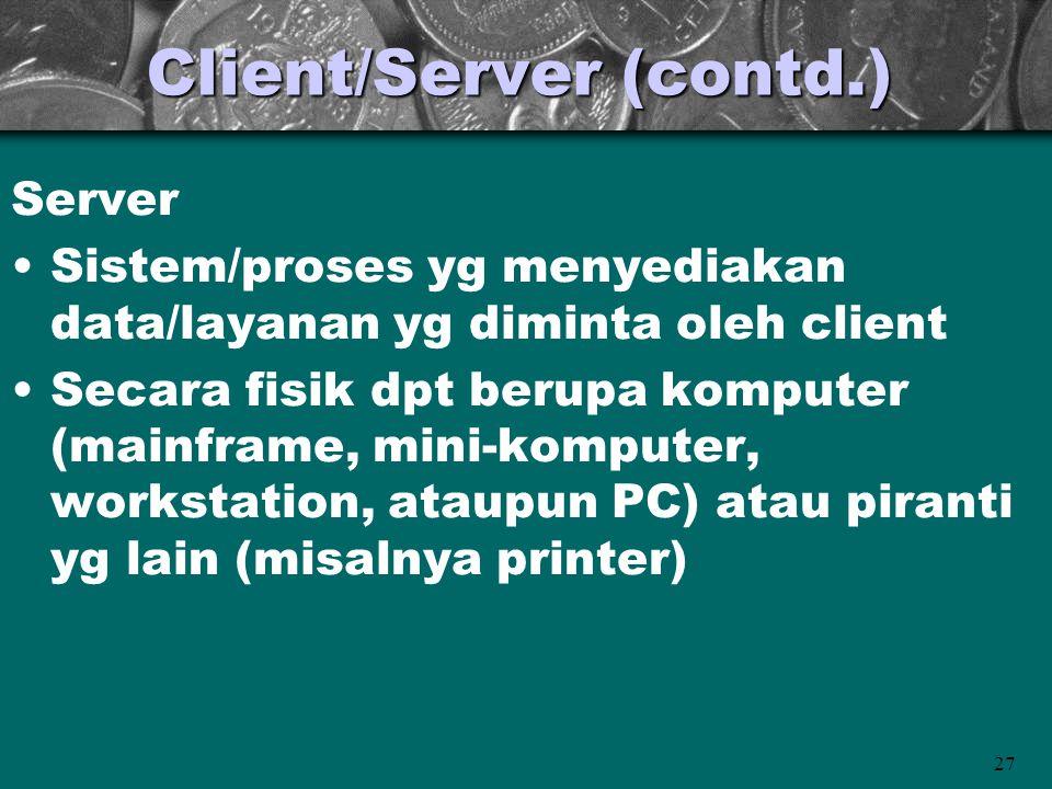 27 Client/Server (contd.) Server •Sistem/proses yg menyediakan data/layanan yg diminta oleh client •Secara fisik dpt berupa komputer (mainframe, mini-komputer, workstation, ataupun PC) atau piranti yg lain (misalnya printer)