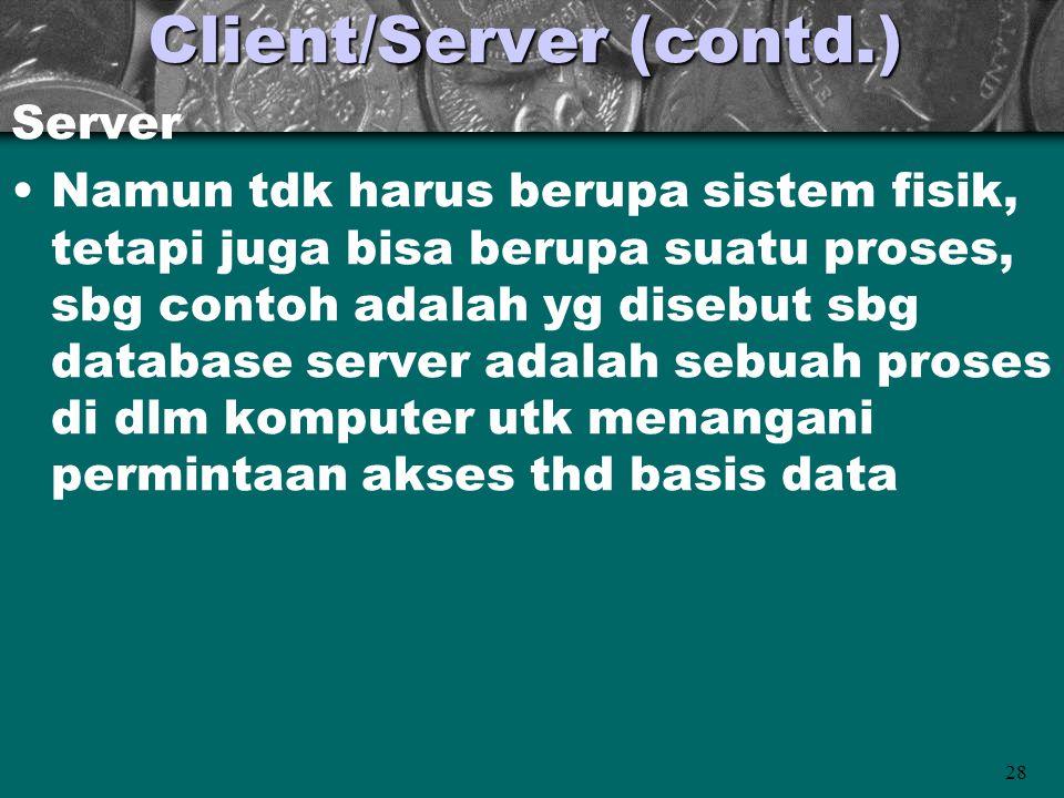 28 Client/Server (contd.) Server •Namun tdk harus berupa sistem fisik, tetapi juga bisa berupa suatu proses, sbg contoh adalah yg disebut sbg database server adalah sebuah proses di dlm komputer utk menangani permintaan akses thd basis data