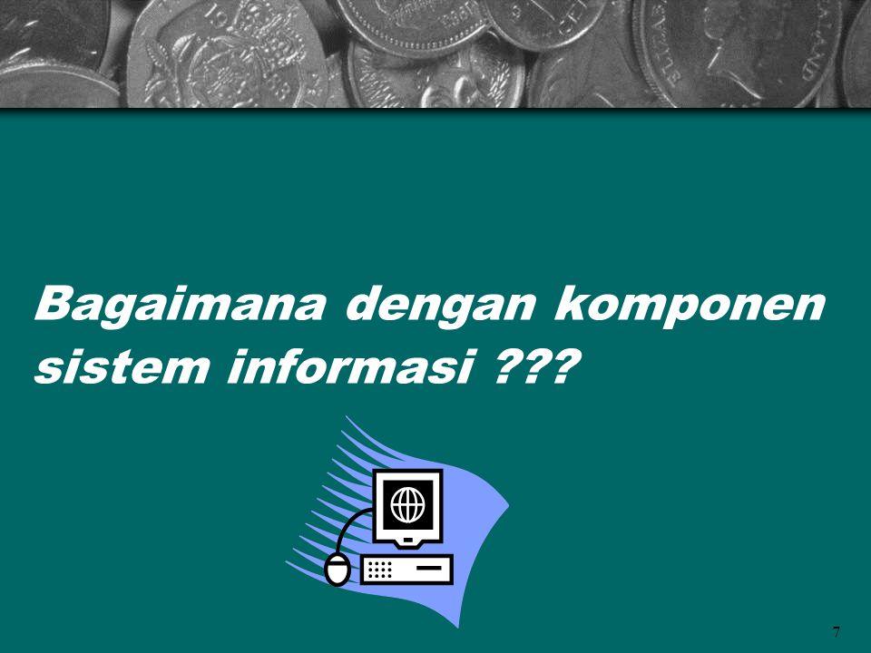 7 Bagaimana dengan komponen sistem informasi ???