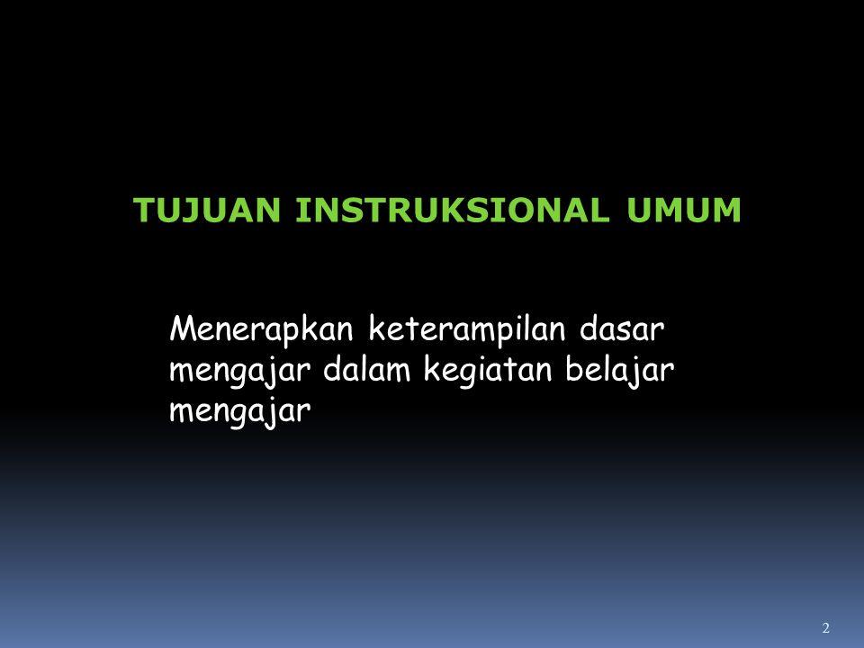 2 Menerapkan keterampilan dasar mengajar dalam kegiatan belajar mengajar TUJUAN INSTRUKSIONAL UMUM