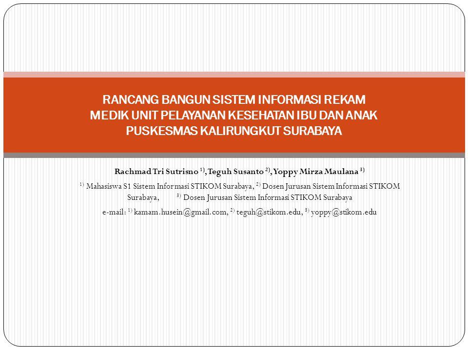Rachmad Tri Sutrisno 1), Teguh Susanto 2), Yoppy Mirza Maulana 3) 1) Mahasiswa S1 Sistem Informasi STIKOM Surabaya, 2) Dosen Jurusan Sistem Informasi STIKOM Surabaya, 3) Dosen Jurusan Sistem Informasi STIKOM Surabaya e-mail: 1) kamam.husein@gmail.com, 2) teguh@stikom.edu, 3) yoppy@stikom.edu RANCANG BANGUN SISTEM INFORMASI REKAM MEDIK UNIT PELAYANAN KESEHATAN IBU DAN ANAK PUSKESMAS KALIRUNGKUT SURABAYA