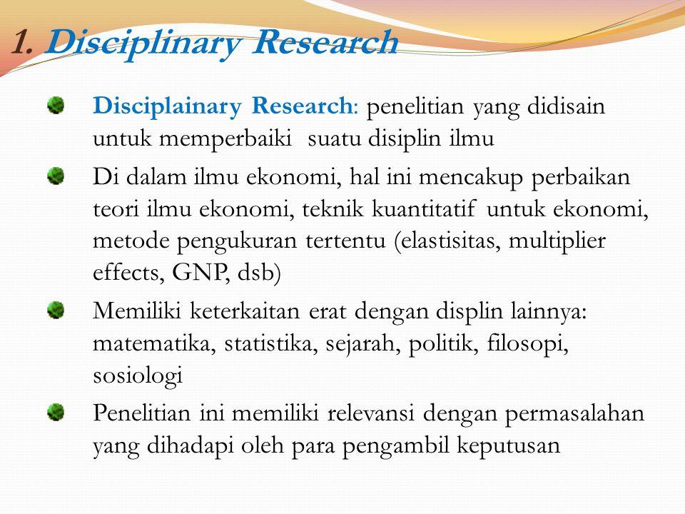 1. Disciplinary Research Disciplainary Research: penelitian yang didisain untuk memperbaiki suatu disiplin ilmu Di dalam ilmu ekonomi, hal ini mencaku