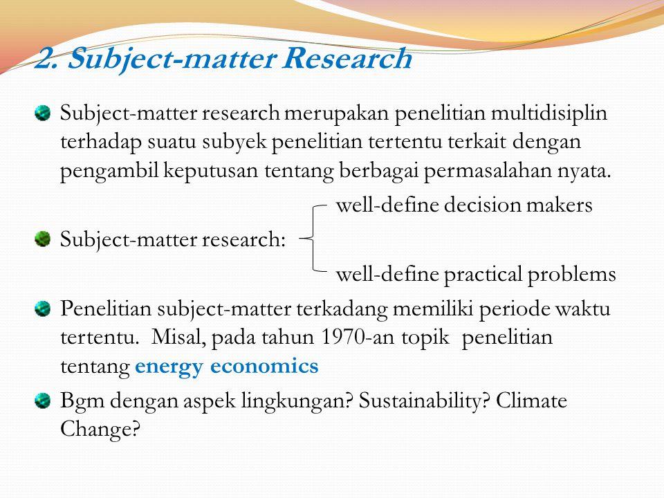 2. Subject-matter Research Subject-matter research merupakan penelitian multidisiplin terhadap suatu subyek penelitian tertentu terkait dengan pengamb