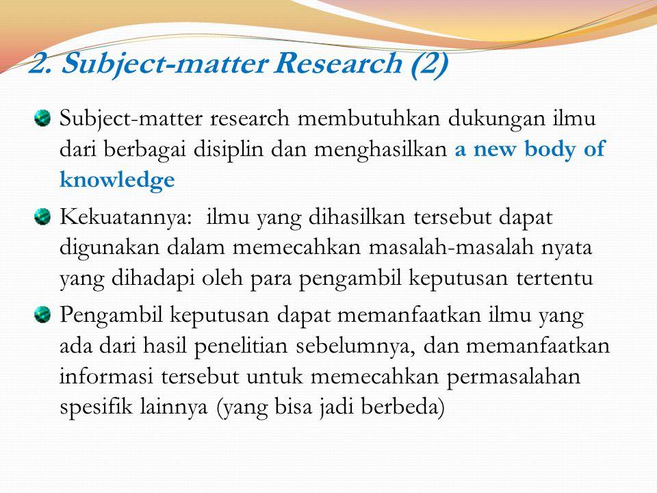 2. Subject-matter Research (2) Subject-matter research membutuhkan dukungan ilmu dari berbagai disiplin dan menghasilkan a new body of knowledge Kekua
