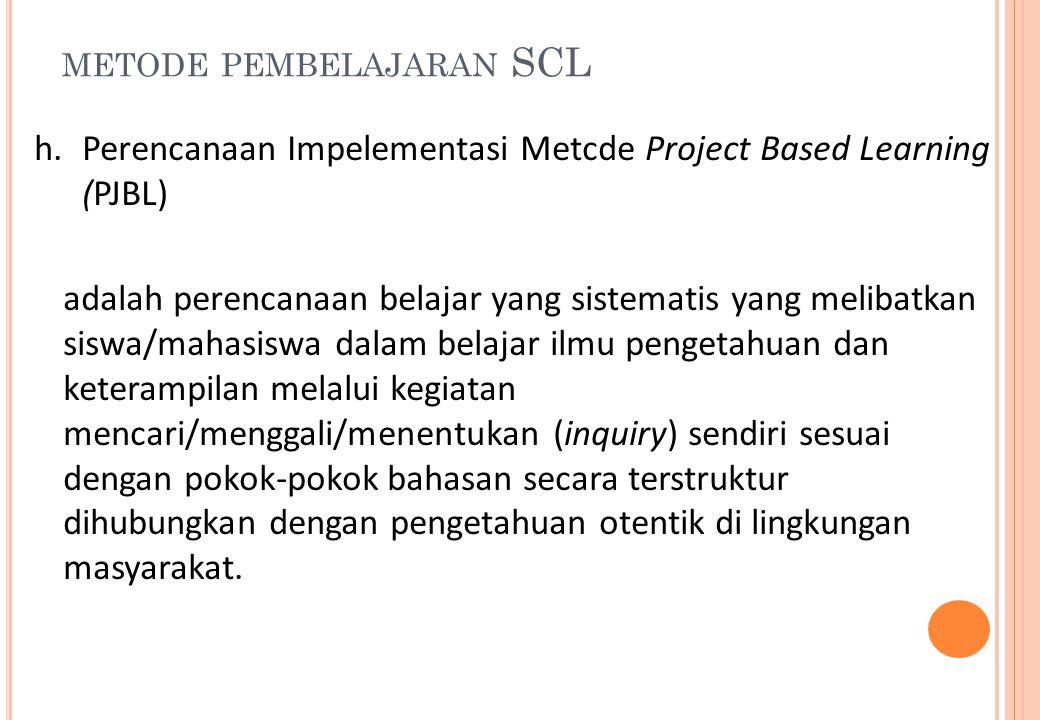 METODE PEMBELAJARAN SCL h.Perencanaan Impelementasi Metcde Project Based Learning (PJBL) adalah perencanaan belajar yang sistematis yang melibatkan si
