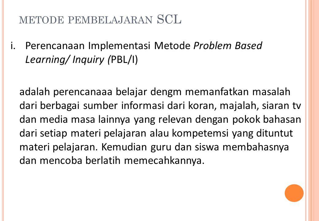 METODE PEMBELAJARAN SCL i.Perencanaan Implementasi Metode Problem Based Learning/ Inquiry (PBL/I) adalah perencanaaa belajar dengm memanfatkan masalah