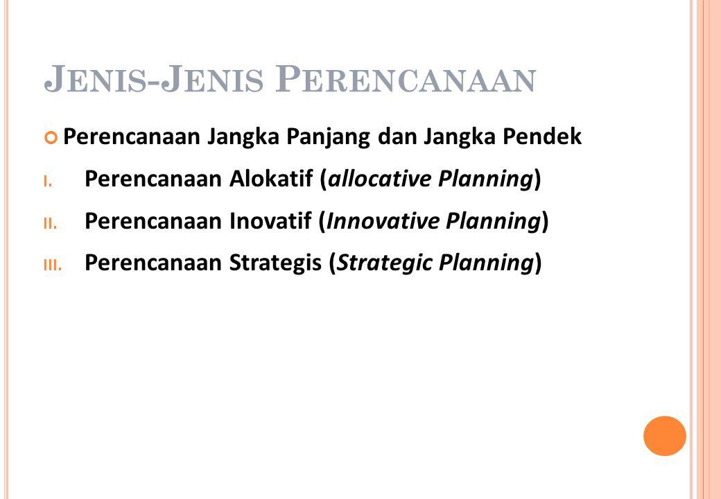 J ENIS -J ENIS P ERENCANAAN Perencanaan Jangka Panjang dan Jangka Pendek I. Perencanaan Alokatif (allocative Planning) II. Perencanaan Inovatif (Innov