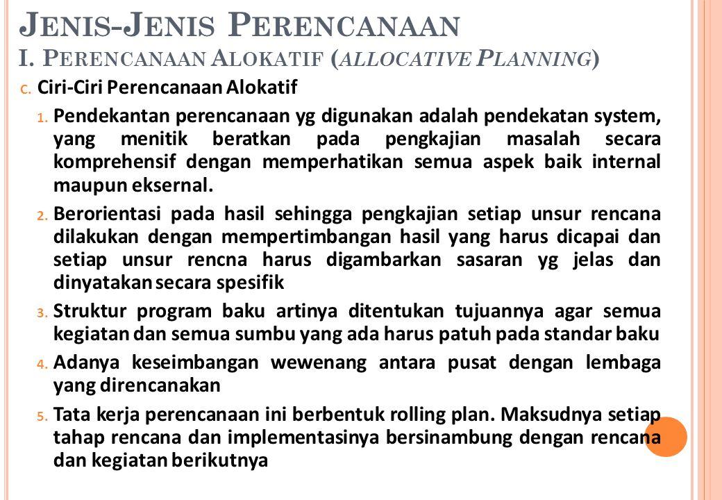 C. Ciri-Ciri Perencanaan Alokatif 1. Pendekantan perencanaan yg digunakan adalah pendekatan system, yang menitik beratkan pada pengkajian masalah seca