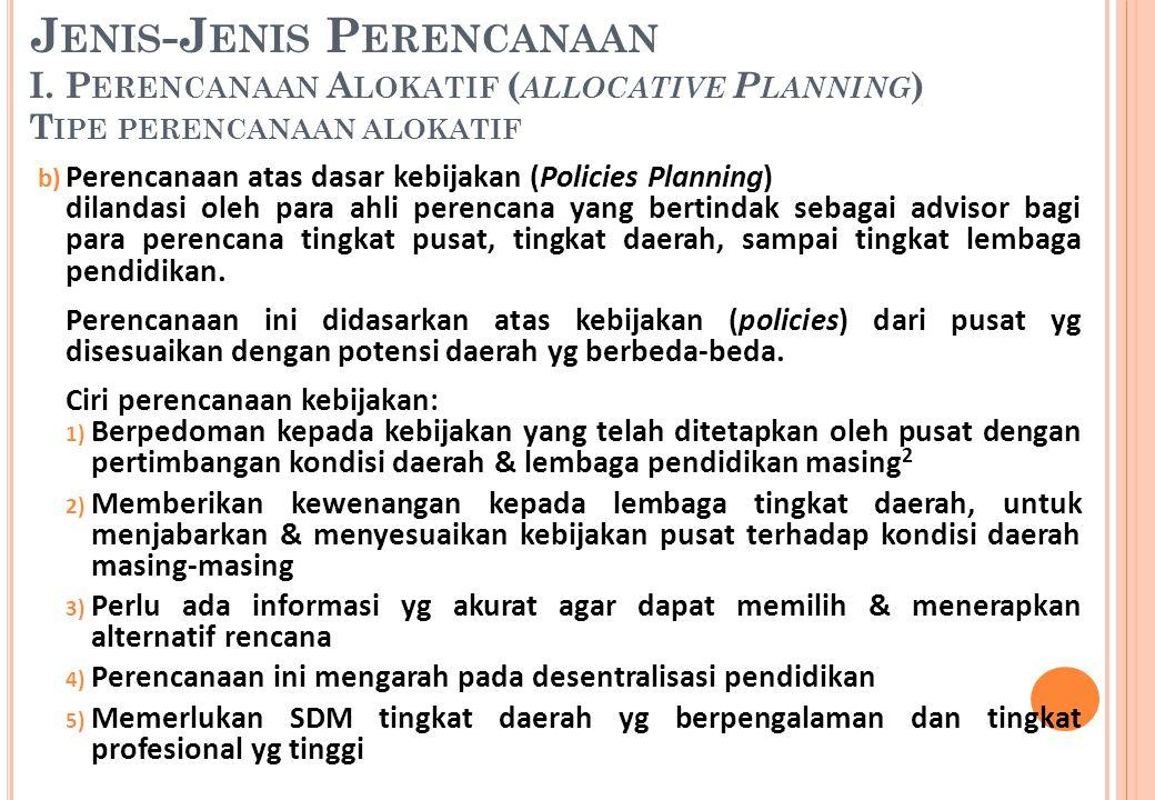 b) Perencanaan atas dasar kebijakan (Policies Planning) dilandasi oleh para ahli perencana yang bertindak sebagai advisor bagi para perencana tingkat