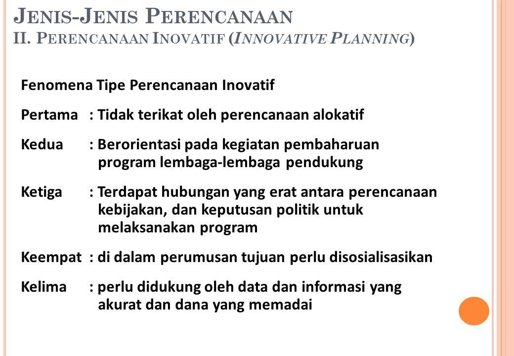 Fenomena Tipe Perencanaan Inovatif Pertama: Tidak terikat oleh perencanaan alokatif Kedua: Berorientasi pada kegiatan pembaharuan program lembaga-lemb
