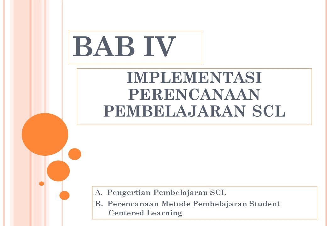 BAB IV IMPLEMENTASI PERENCANAAN PEMBELAJARAN SCL A. Pengertian Pembelajaran SCL B. Perencanaan Metode Pembelajaran Student Centered Learning