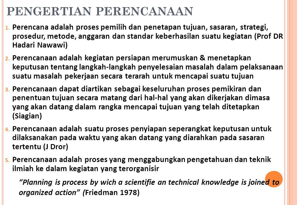 PENGERTIAN PERENCANAAN 1. Perencana adalah proses pemilih dan penetapan tujuan, sasaran, strategi, prosedur, metode, anggaran dan standar keberhasilan