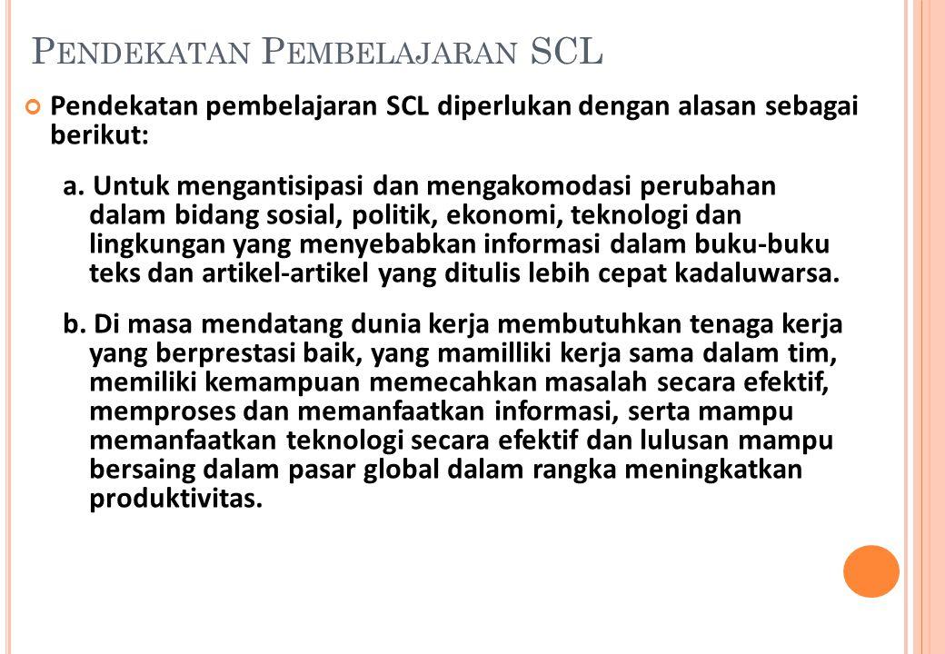 Pendekatan pembelajaran SCL diperlukan dengan alasan sebagai berikut: a. Untuk mengantisipasi dan mengakomodasi perubahan dalam bidang sosial, politik