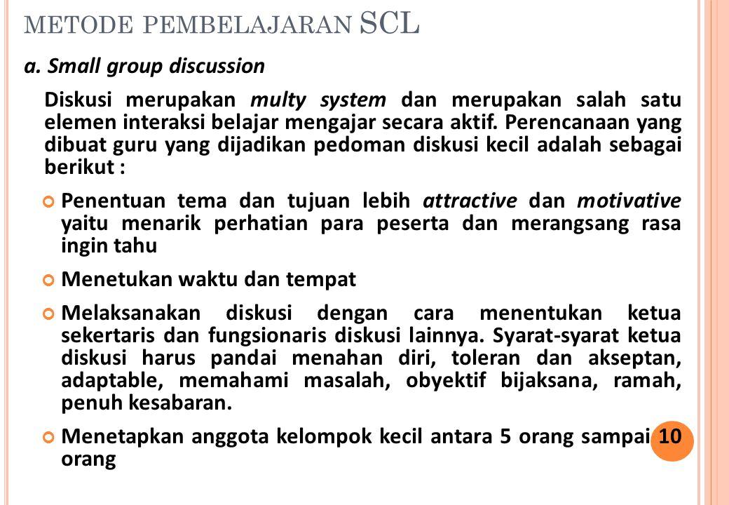 METODE PEMBELAJARAN SCL a. Small group discussion Diskusi merupakan multy system dan merupakan salah satu elemen interaksi belajar mengajar secara akt