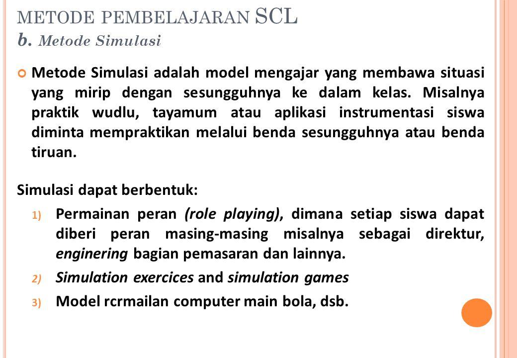Metode Simulasi adalah model mengajar yang membawa situasi yang mirip dengan sesungguhnya ke dalam kelas. Misalnya praktik wudlu, tayamum atau aplikas