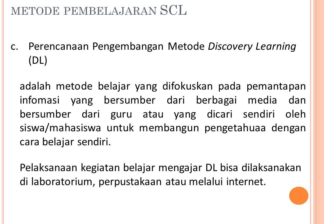 METODE PEMBELAJARAN SCL c.Perencanaan Pengembangan Metode Discovery Learning (DL) adalah metode belajar yang difokuskan pada pemantapan infomasi yang