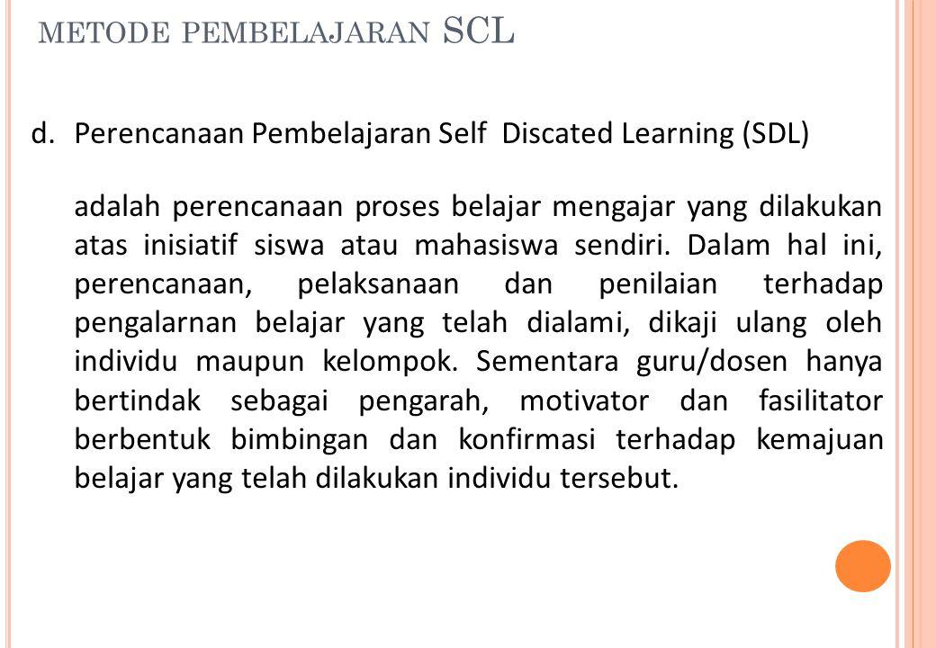 METODE PEMBELAJARAN SCL d.Perencanaan Pembelajaran Self Discated Learning (SDL) adalah perencanaan proses belajar mengajar yang dilakukan atas inisiat