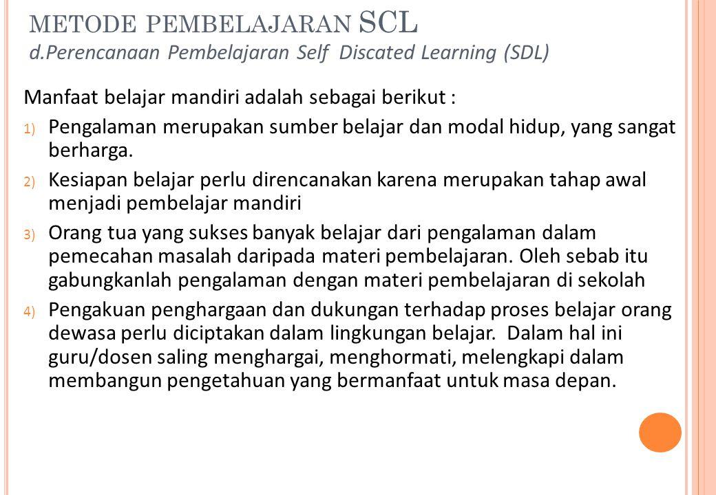METODE PEMBELAJARAN SCL d.Perencanaan Pembelajaran Self Discated Learning (SDL) Manfaat belajar mandiri adalah sebagai berikut : 1) Pengalaman merupak