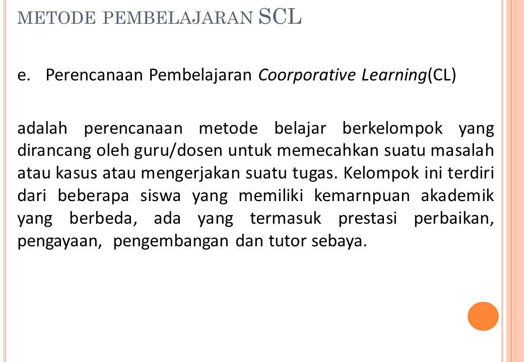 METODE PEMBELAJARAN SCL e. Perencanaan Pembelajaran Coorporative Learning(CL) adalah perencanaan metode belajar berkelompok yang dirancang oleh guru/d