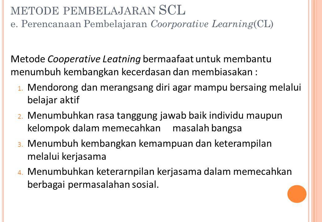 METODE PEMBELAJARAN SCL e. Perencanaan Pembelajaran Coorporative Learning (CL) Metode Cooperative Leatning bermaafaat untuk membantu menumbuh kembangk