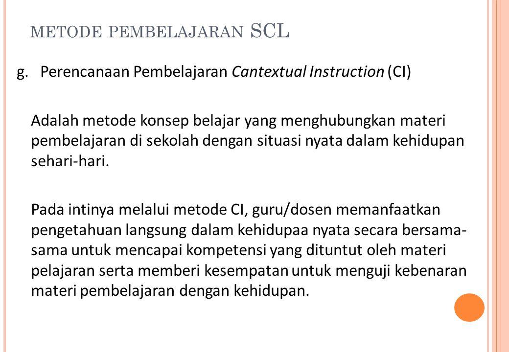 METODE PEMBELAJARAN SCL g.Perencanaan Pembelajaran Cantextual Instruction (CI) Adalah metode konsep belajar yang menghubungkan materi pembelajaran di