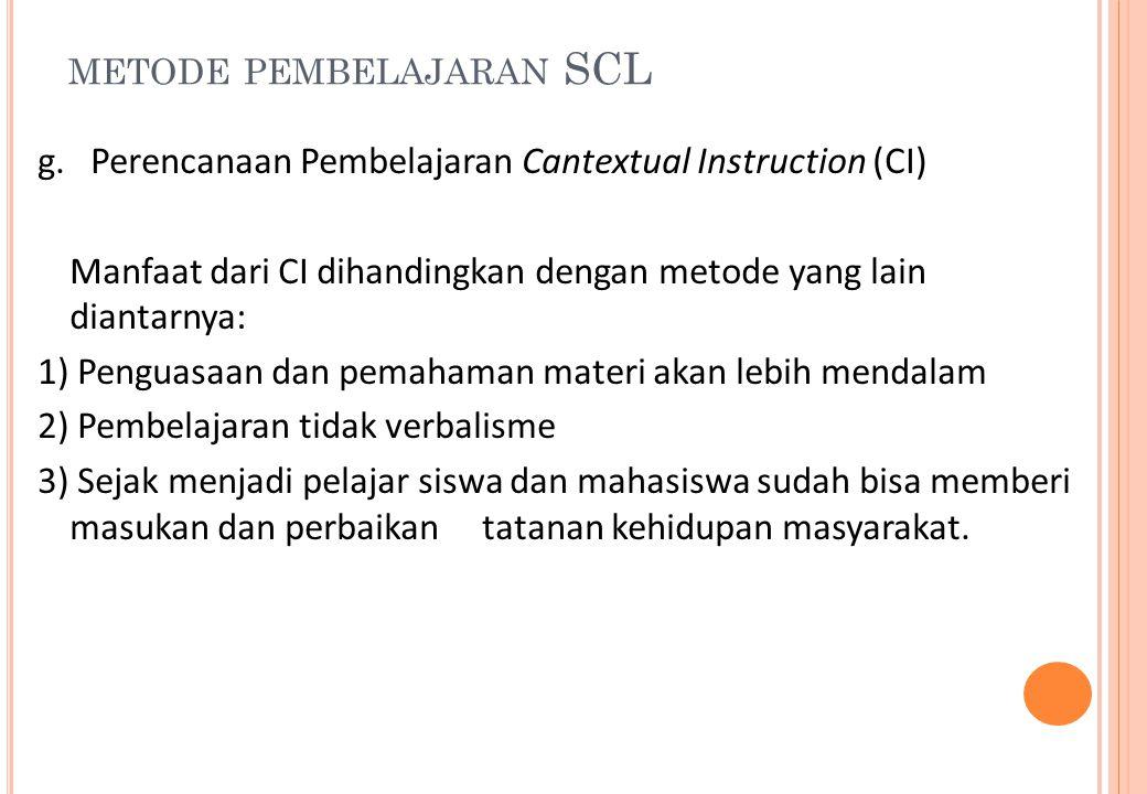 METODE PEMBELAJARAN SCL g.Perencanaan Pembelajaran Cantextual Instruction (CI) Manfaat dari CI dihandingkan dengan metode yang lain diantarnya: 1) Pen