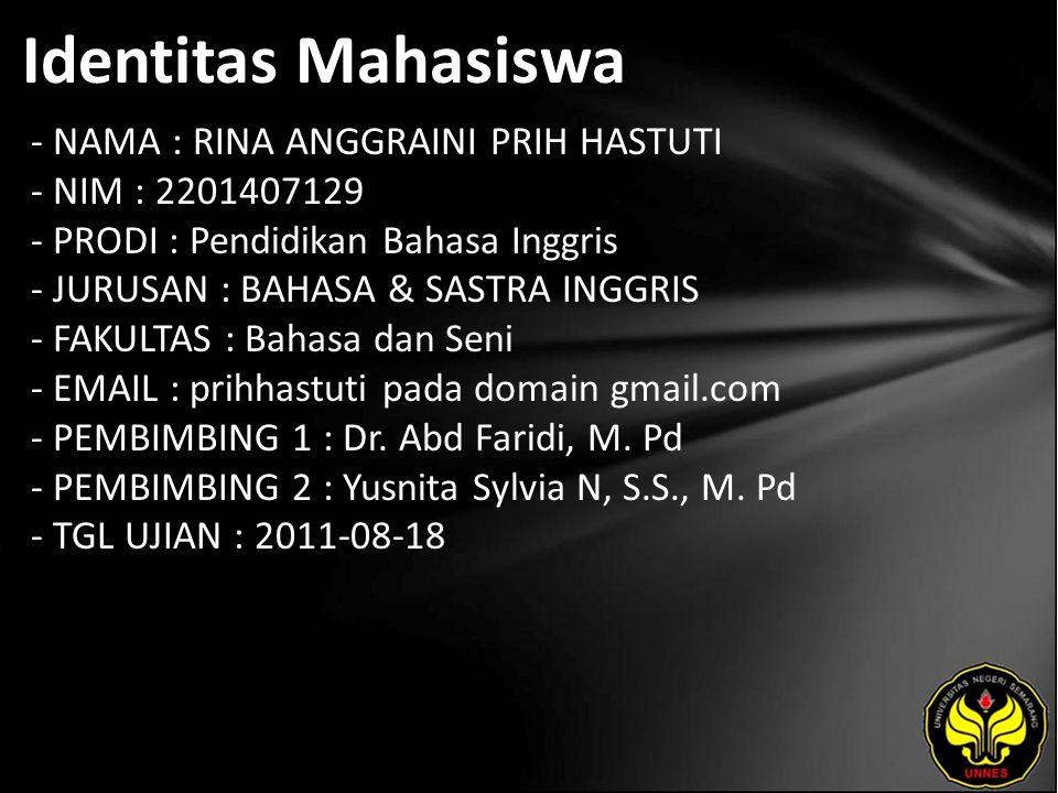 Identitas Mahasiswa - NAMA : RINA ANGGRAINI PRIH HASTUTI - NIM : 2201407129 - PRODI : Pendidikan Bahasa Inggris - JURUSAN : BAHASA & SASTRA INGGRIS - FAKULTAS : Bahasa dan Seni - EMAIL : prihhastuti pada domain gmail.com - PEMBIMBING 1 : Dr.
