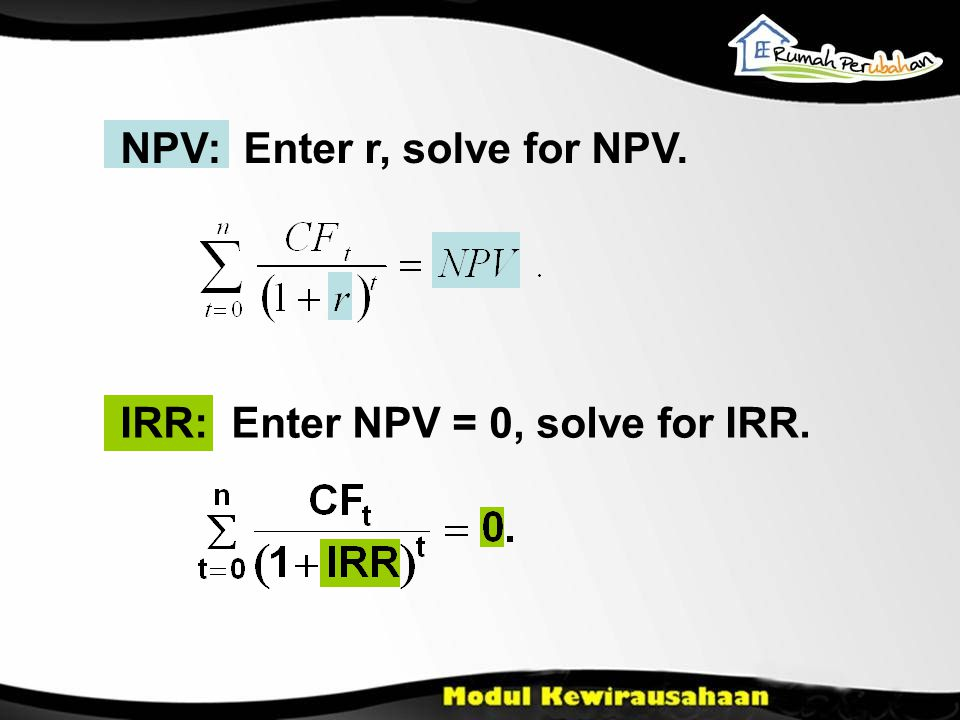 NPV: Enter r, solve for NPV. IRR: Enter NPV = 0, solve for IRR.
