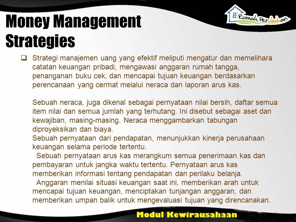 Money Management Strategies  Strategi manajemen uang yang efektif meliputi mengatur dan memelihara catatan keuangan pribadi, mengawasi anggaran rumah tangga, penanganan buku cek, dan mencapai tujuan keuangan berdasarkan perencanaan yang cermat melalui neraca dan laporan arus kas.