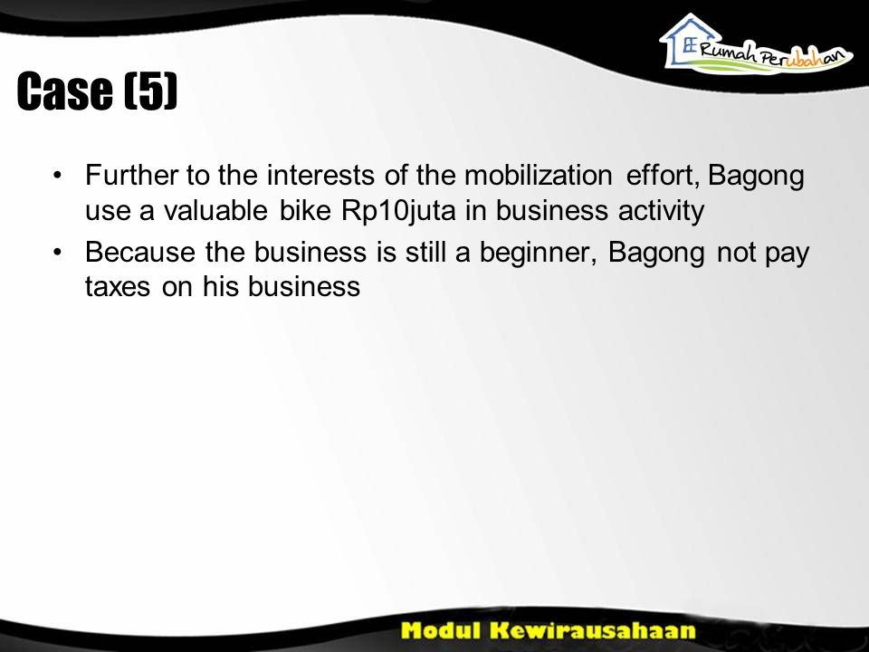 Case (5) •Further to the interests of the mobilization effort, Bagong use a valuable bike Rp10juta in business activity •Because the business is still a beginner, Bagong not pay taxes on his business