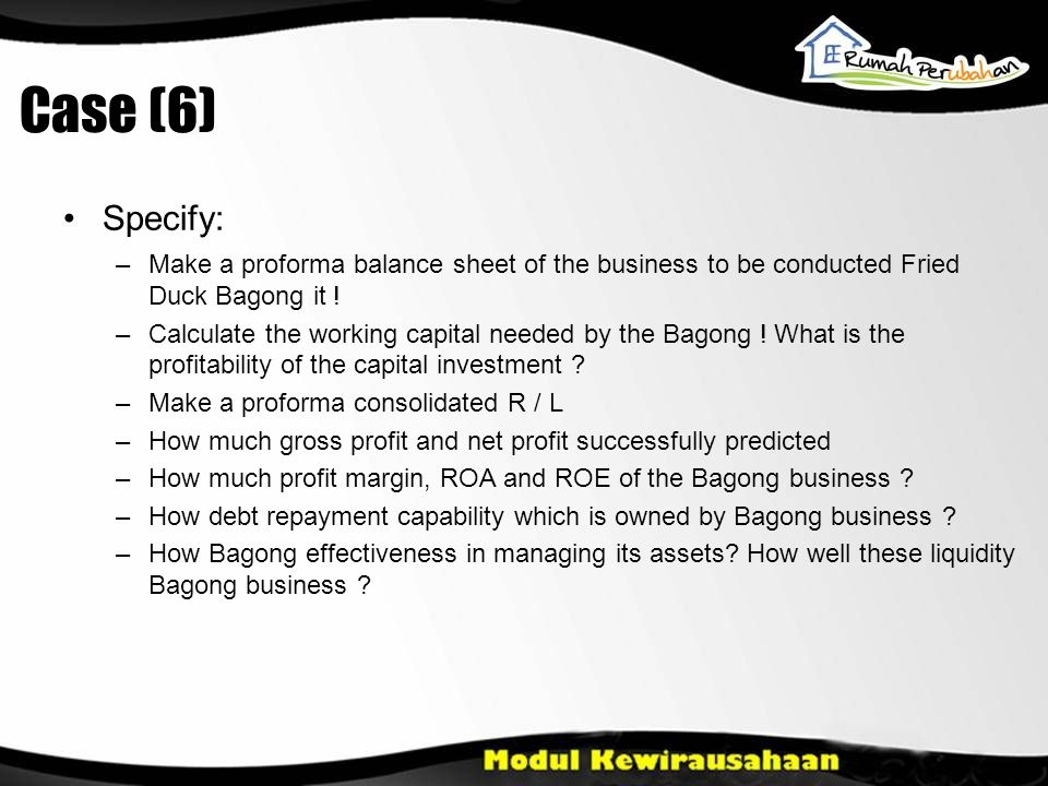 Case (6) •Specify: –Make a proforma balance sheet of the business to be conducted Fried Duck Bagong it .