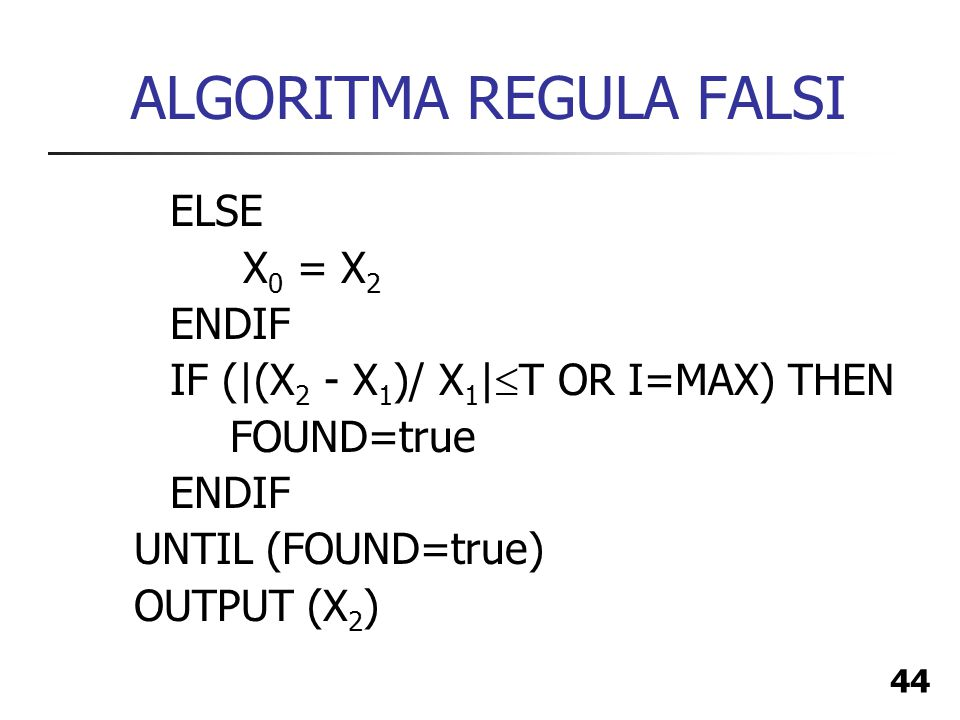 44 ALGORITMA REGULA FALSI ELSE X 0 = X 2 ENDIF IF (|(X 2 - X 1 )/ X 1 |  T OR I=MAX) THEN FOUND=true ENDIF UNTIL (FOUND=true) OUTPUT (X 2 )