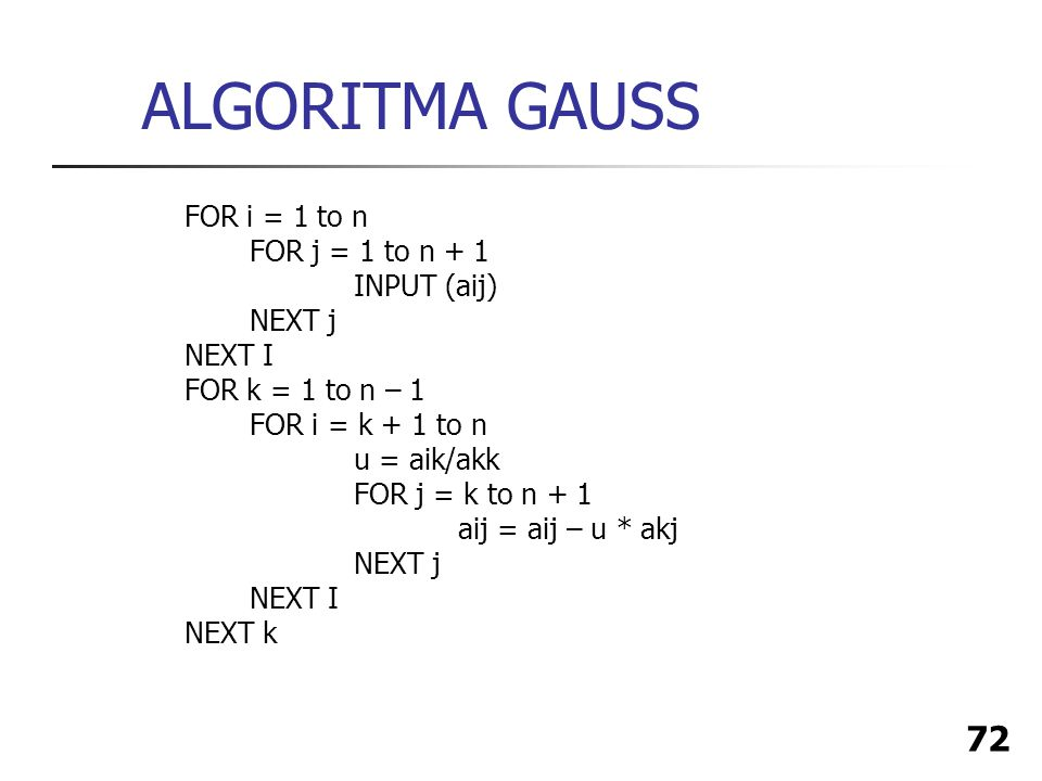 72 ALGORITMA GAUSS FOR i = 1 to n FOR j = 1 to n + 1 INPUT (aij) NEXT j NEXT I FOR k = 1 to n – 1 FOR i = k + 1 to n u = aik/akk FOR j = k to n + 1 ai