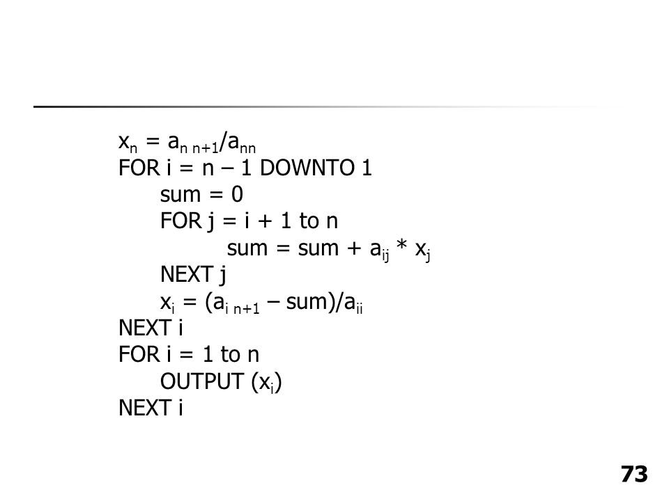 73 x n = a n n+1 /a nn FOR i = n – 1 DOWNTO 1 sum = 0 FOR j = i + 1 to n sum = sum + a ij * x j NEXT j x i = (a i n+1 – sum)/a ii NEXT i FOR i = 1 to