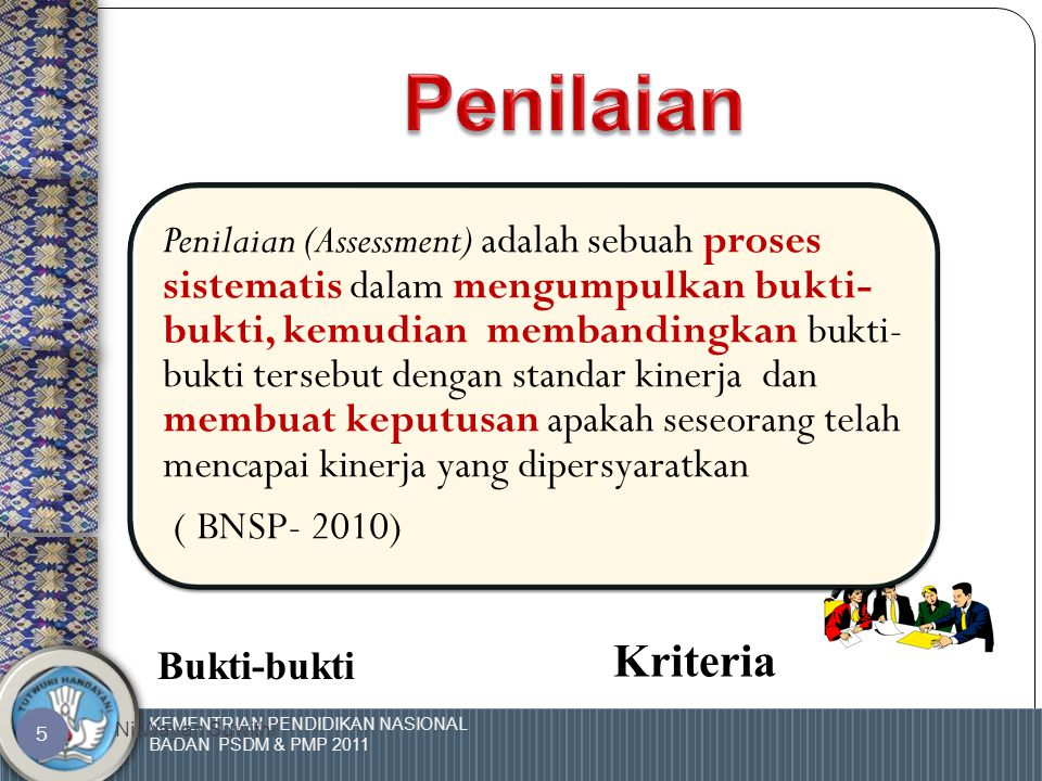 KEMENTRIAN PENDIDIKAN NASIONAL BADAN PSDM & PMP 2011 Ni Wayan Suwithi 5 Penilaian (Assessment) adalah sebuah proses sistematis dalam mengumpulkan bukti- bukti, kemudian membandingkan bukti- bukti tersebut dengan standar kinerja dan membuat keputusan apakah seseorang telah mencapai kinerja yang dipersyaratkan ( BNSP- 2010) Bukti-bukti Kriteria